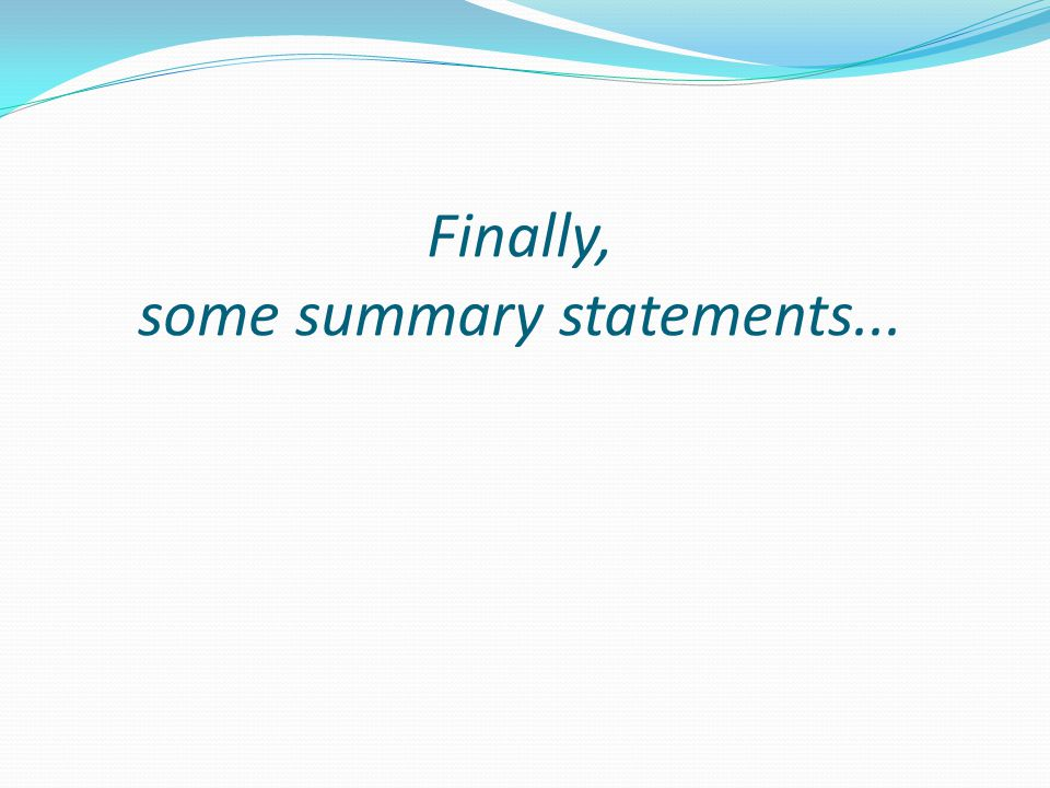 Finally, some summary statements...