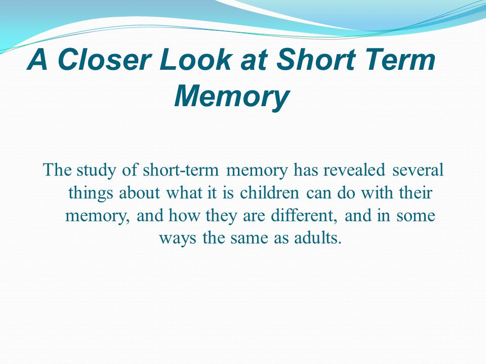 A Closer Look at Short Term Memory The study of short-term memory has revealed several things about what it is children can do with their memory, and how they are different, and in some ways the same as adults.