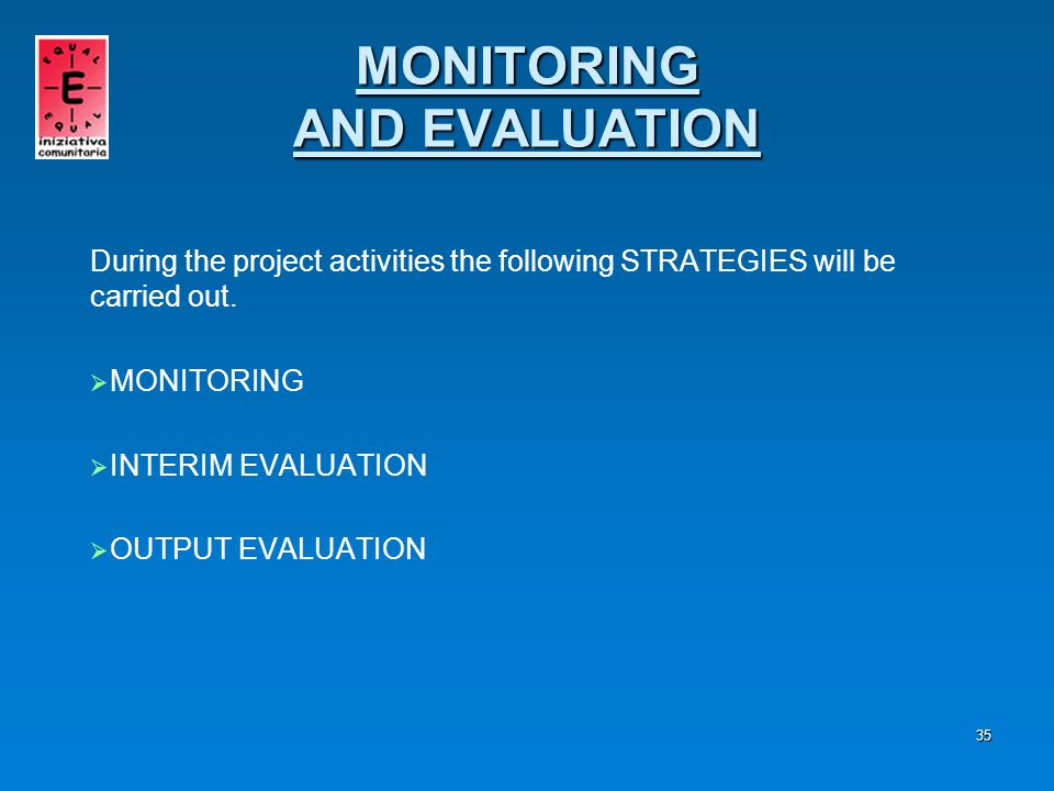 36 PROCEDURE The MONITORING envisages:   Collection of information regarding: - - The beneficiaries - - What is to be carried out - - The ability to create synergies among the services MONITORING AND EVALUATION MONITORING AND EVALUATION