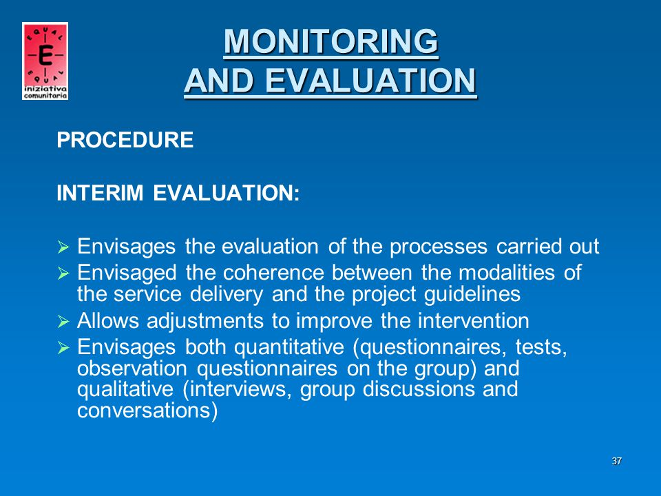 38 PROCEDURE THE OUTPUT EVALUATION is carried out through quantitative and qualitative methodologies that will examine: WITH REFERENCE TO THE ACTIVITIES   The frequency of the proposed activities   The level or degree of satisfaction WITH REFERENCE TO THE SERVICES   The functionality   The number of users   The involvement of the users MONITORING AND EVALUATION MONITORING AND EVALUATION