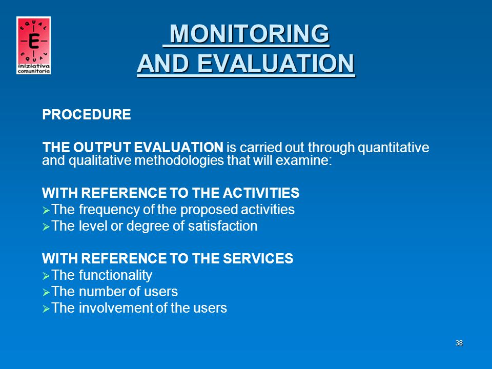 39 PROCEDURE THE OUTPUT EVALUATION enables to measure:   The efficacy   The impact   The relevance   The efficiency   The productivity   The transferability and re-production of the model in terms of solutions, methodologies and know-how MONITORING AND EVALUATION
