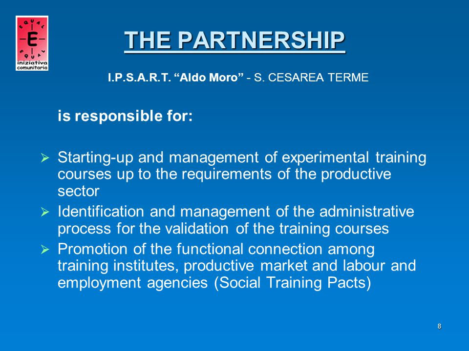 9 is responsible for:   Observation of the training needs of the market   Sensitisation of the labour market for the promotion of training-job integrated paths (Social Pacts for Work)   Study of the reference regulation THE PARTNERSHIP THE PARTNERSHIP ASSINDUSTRIA – PROVINCE OF LECCE
