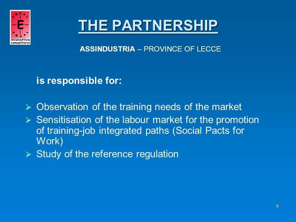 10 is responsible for:   Study of the most successful training-job paths present in other contexts   Consultancy on the planning of training-job paths   Training of teachers and experts in charge of the experimental didactics   Courses for the development of the transversal abilities THE PARTNERSHIP THE PARTNERSHIP AGE.FOR.M.