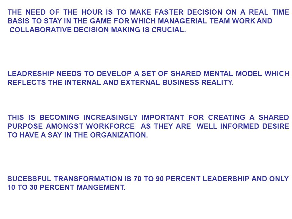 THE NEED OF THE HOUR IS TO MAKE FASTER DECISION ON A REAL TIME BASIS TO STAY IN THE GAME FOR WHICH MANAGERIAL TEAM WORK AND COLLABORATIVE DECISION MAKING IS CRUCIAL.