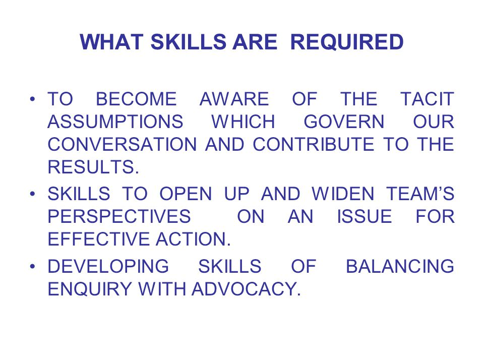 WHAT SKILLS ARE REQUIRED TO BECOME AWARE OF THE TACIT ASSUMPTIONS WHICH GOVERN OUR CONVERSATION AND CONTRIBUTE TO THE RESULTS.