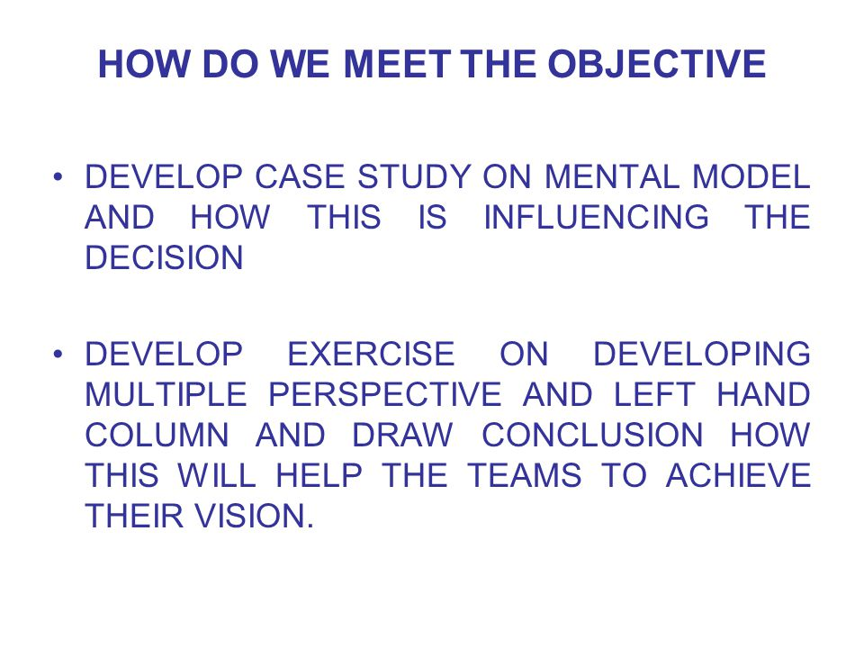 HOW DO WE MEET THE OBJECTIVE DEVELOP CASE STUDY ON MENTAL MODEL AND HOW THIS IS INFLUENCING THE DECISION DEVELOP EXERCISE ON DEVELOPING MULTIPLE PERSPECTIVE AND LEFT HAND COLUMN AND DRAW CONCLUSION HOW THIS WILL HELP THE TEAMS TO ACHIEVE THEIR VISION.