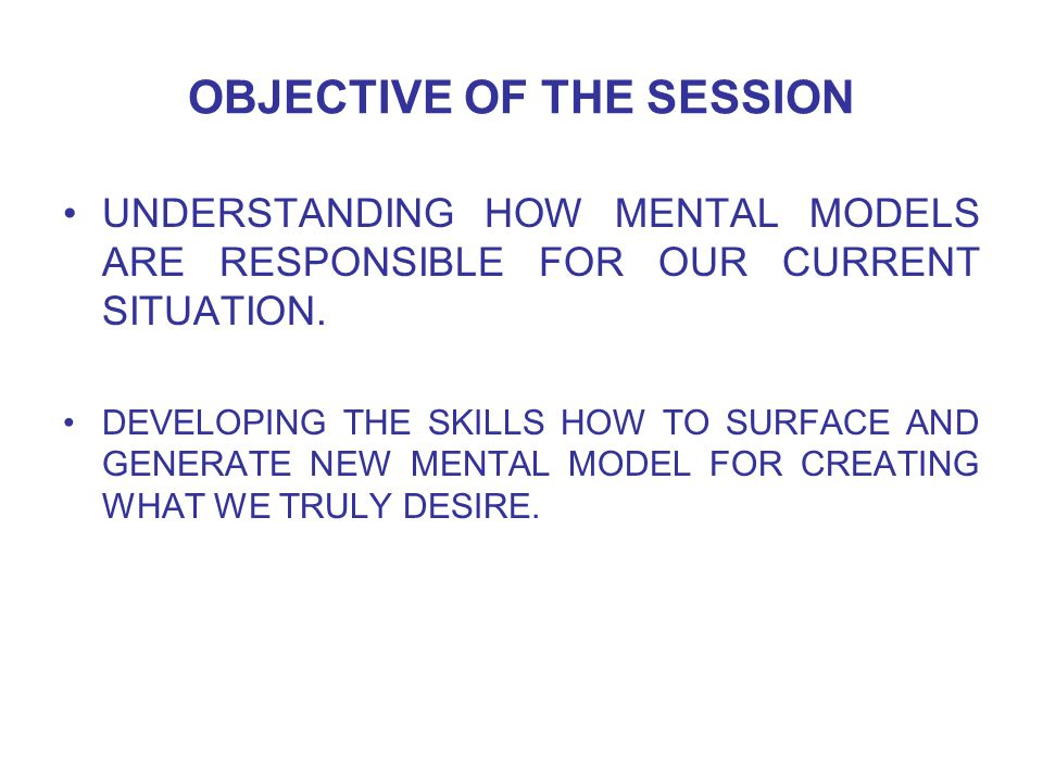 OBJECTIVE OF THE SESSION UNDERSTANDING HOW MENTAL MODELS ARE RESPONSIBLE FOR OUR CURRENT SITUATION.
