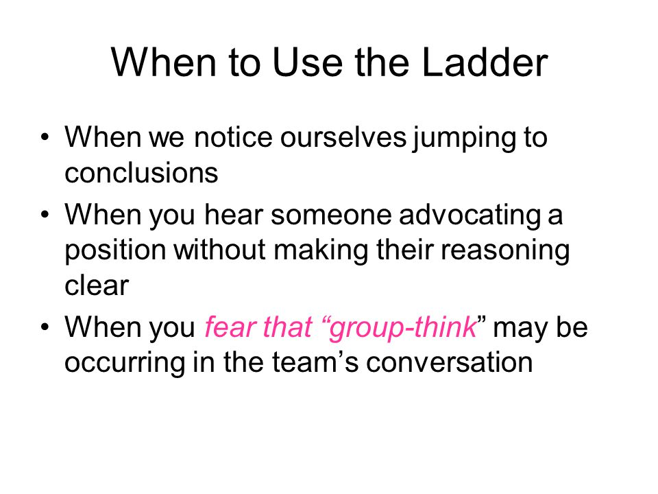 When to Use the Ladder When we notice ourselves jumping to conclusions When you hear someone advocating a position without making their reasoning clear When you fear that group-think may be occurring in the team's conversation