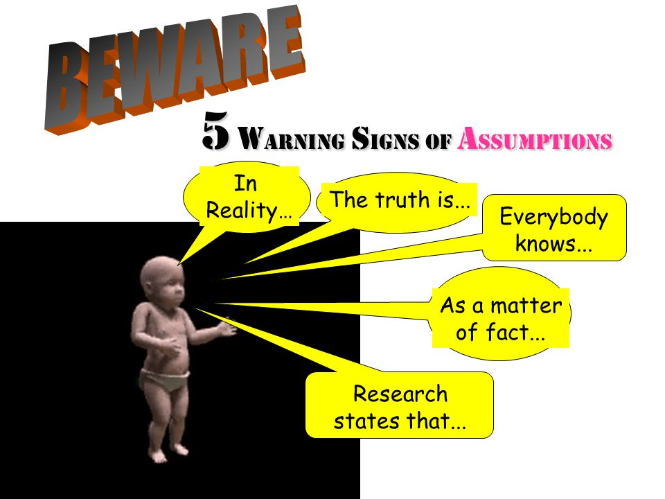 5 w arning S igns of A SSUMPTIONS In Reality… The truth is...
