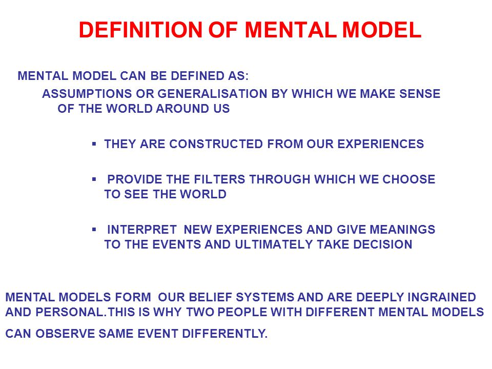 DEFINITION OF MENTAL MODEL MENTAL MODEL CAN BE DEFINED AS: ASSUMPTIONS OR GENERALISATION BY WHICH WE MAKE SENSE OF THE WORLD AROUND US  THEY ARE CONSTRUCTED FROM OUR EXPERIENCES  PROVIDE THE FILTERS THROUGH WHICH WE CHOOSE TO SEE THE WORLD  INTERPRET NEW EXPERIENCES AND GIVE MEANINGS TO THE EVENTS AND ULTIMATELY TAKE DECISION MENTAL MODELS FORM OUR BELIEF SYSTEMS AND ARE DEEPLY INGRAINED AND PERSONAL.THIS IS WHY TWO PEOPLE WITH DIFFERENT MENTAL MODELS CAN OBSERVE SAME EVENT DIFFERENTLY.