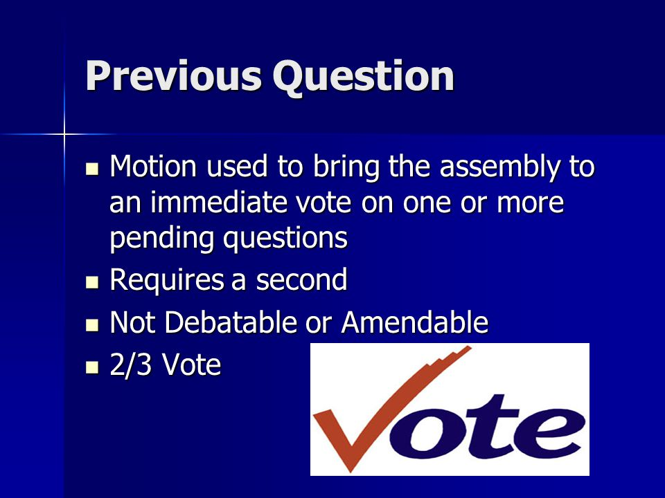 Privileged Motions Entitled to immediate consideration over all other motions Entitled to immediate consideration over all other motions Types Types –Call for the Orders of the Day –Raise a Question of Privilege –Recess –Adjourn –Fix Time to Which to Adjourn