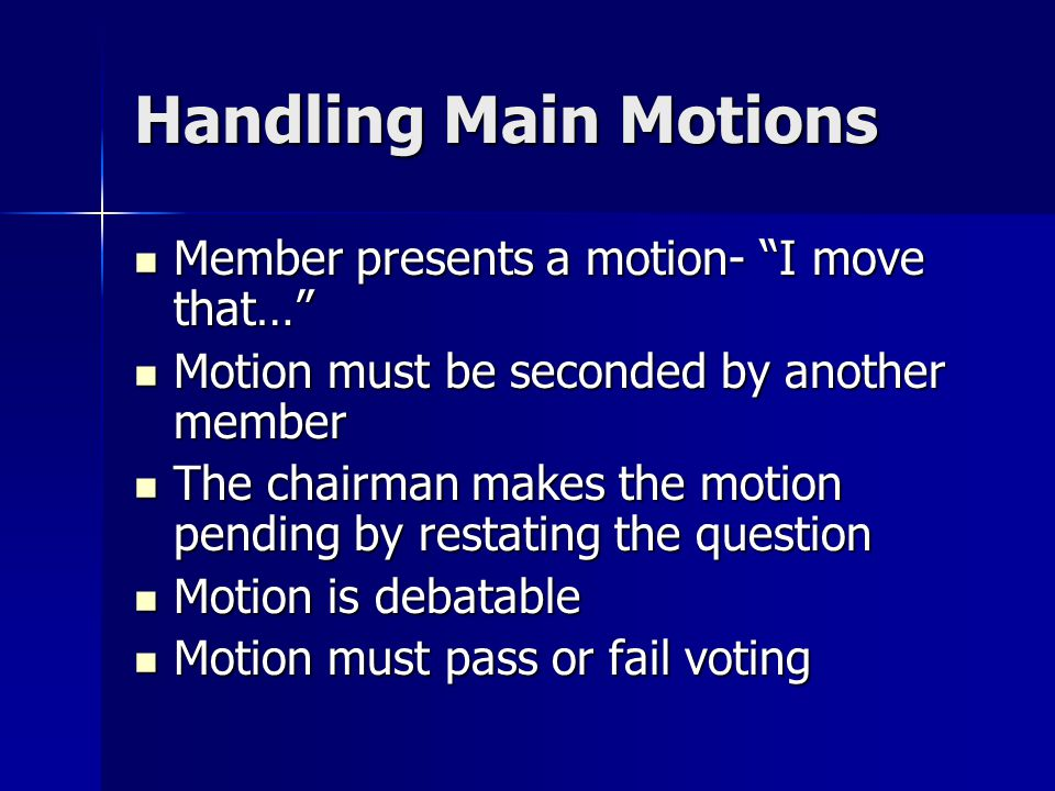 Subsidiary Motions Assist the assembly with the main motion Assist the assembly with the main motion Types Types –Postpone Indefinitely –Amend –Commit or Refer –Postpone Definitely –Limit or Extend Limits of Debate –Previous Question –Lay on the Table
