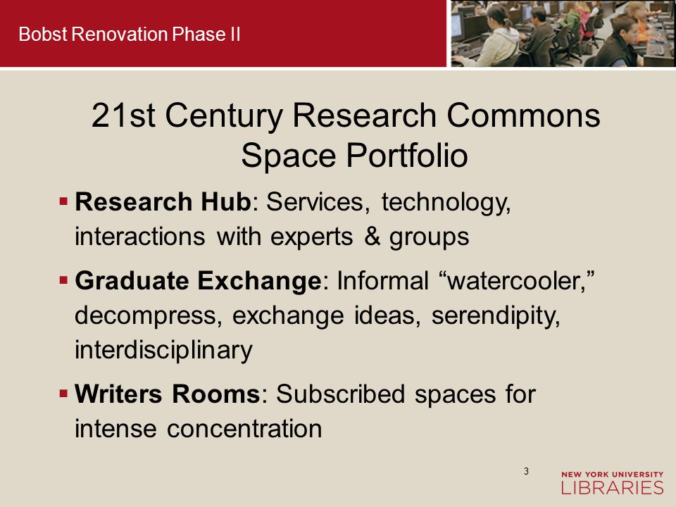 4 21st Century Research Commons Space Portfolio  Grad-only rooms: Quiet, community standards for intense work  Grad-only collaborative rooms: Group study rooms, equipped with technology for sharing project work  Intra-stacks and contemplative seating for all users: traditional, with sensitivity to light, acoustics, comfort, electric outlets Bobst Renovation Phase II