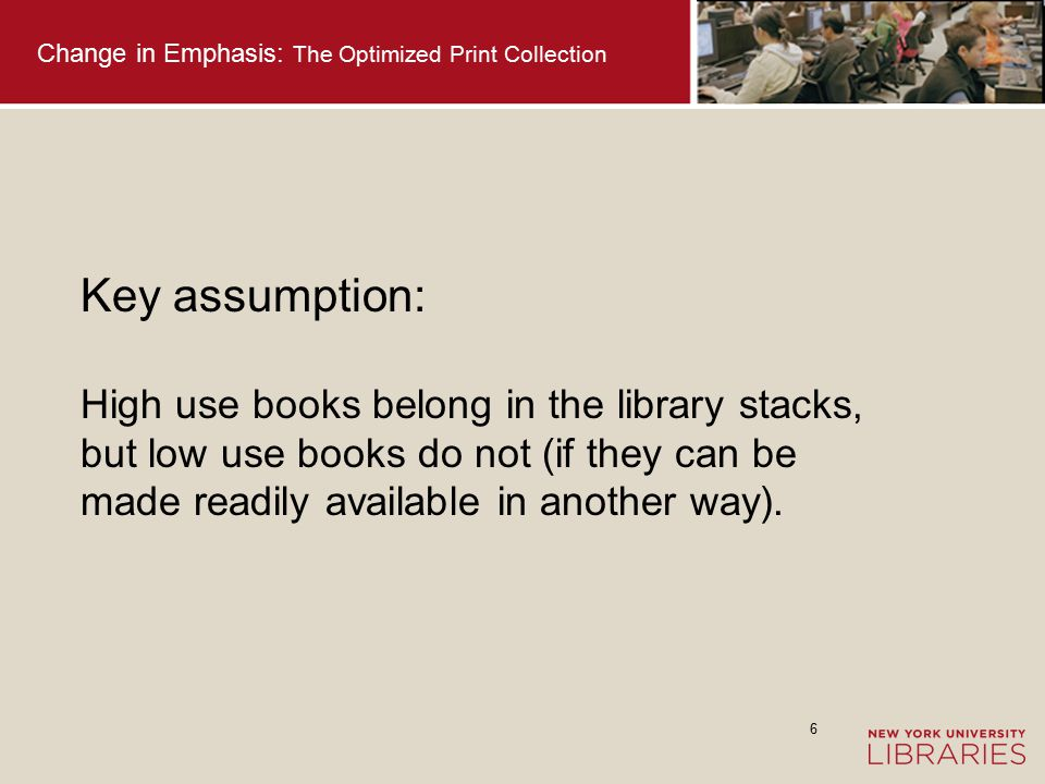 7 Change in Emphasis: The Optimized Print Collection Emerging assumption: Low use books do not need to be retained (in one's own storage facility) if they can be made readily available another way.