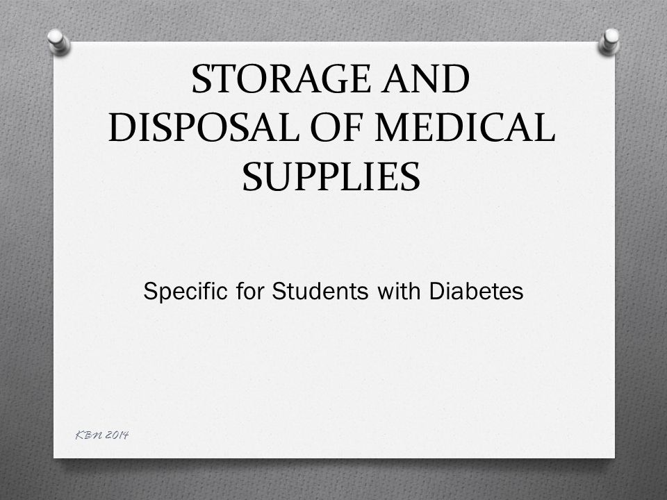 STORAGE OF MEDICAL SUPPLIES O Parents/Guardians are responsible for providing the needed supplies for their child O Specific supplies needed are based on the DMMP (Diabetes Medical Management Plan) O The supplies must be readily accessible to the student at all times KBN 2014