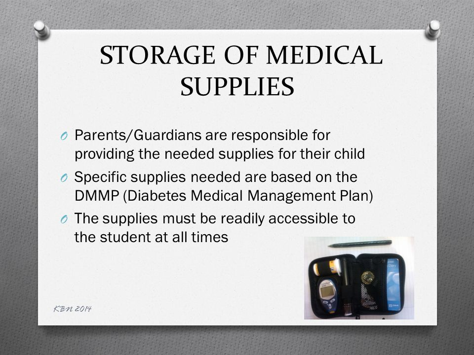 Medical Supplies O Examples of needed medical supplies: Glucometer & glucometer supplies Alcohol prep pads Ketone strips Insulin ( may be in form of vial/syringe, insulin pen, or insulin pump) Pen – Extra insulin pen, pen needles, cartridges as necessary Insulin vial – additional vial, syringes/ needles Disposable gloves KBN 2014