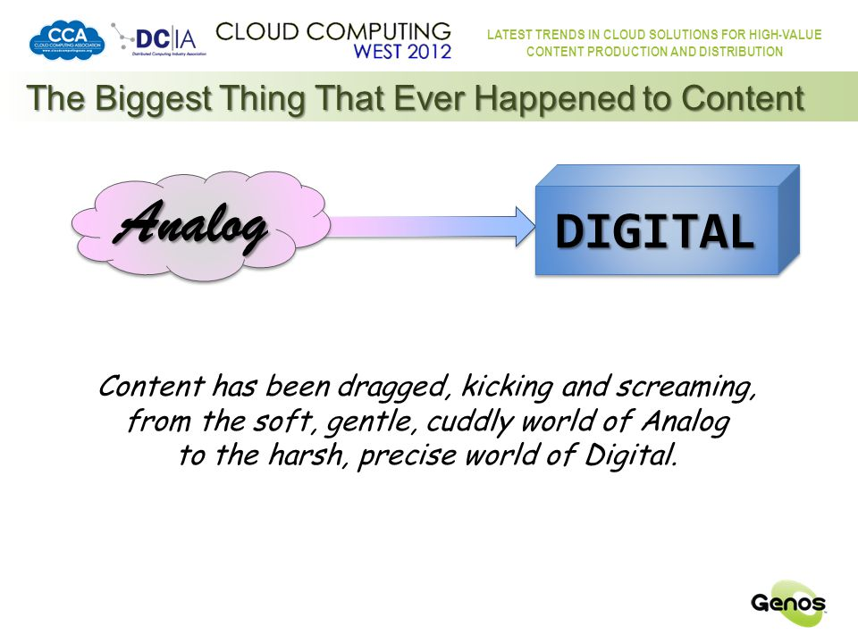 LATEST TRENDS IN CLOUD SOLUTIONS FOR HIGH-VALUE CONTENT PRODUCTION AND DISTRIBUTION AnalogAnalog DIGITALDIGITAL The Biggest Thing That Ever Happened to Content … and why does it matter.