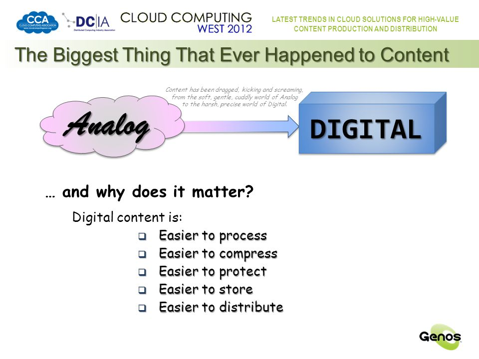 LATEST TRENDS IN CLOUD SOLUTIONS FOR HIGH-VALUE CONTENT PRODUCTION AND DISTRIBUTION The Biggest Thing That Ever Happened to Content Content has been dragged, kicking and screaming, from the soft, gentle, cuddly world of Analog to the harsh, precise world of Digital.