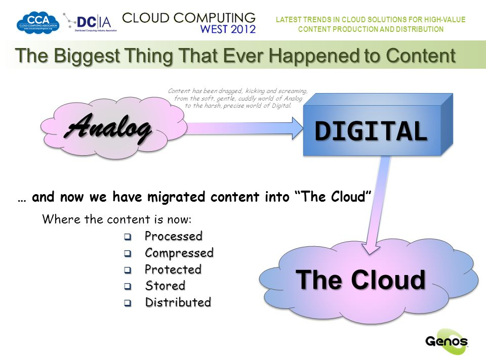 LATEST TRENDS IN CLOUD SOLUTIONS FOR HIGH-VALUE CONTENT PRODUCTION AND DISTRIBUTION So, what are the benefits for content in … The Cloud Ubiquity of Connection:  The most common connection in the world is the Internet/World Wide Web  Broadband, wired, wireless, … anywhere, anytime  Portability  In the home, on the road, on the phone, overseas, in the air, 24/7, … anywhere, anytime Cost:  Common infrastructure yields benefits of scale  Common standards (mostly) … and, where not, reasonably easy conversion  Higher quality content at lower bandwidth  Content processed to match the characteristics of the connection and the player device  Adaptive bandwidth to accommodate variations in the connection