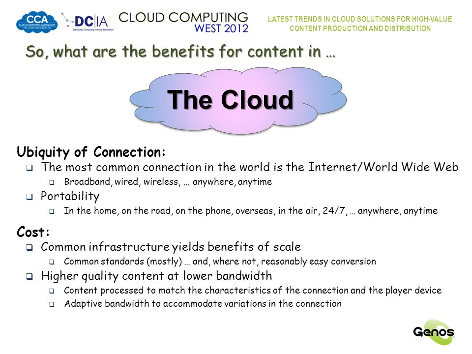 LATEST TRENDS IN CLOUD SOLUTIONS FOR HIGH-VALUE CONTENT PRODUCTION AND DISTRIBUTION The Content In The Cloud Process The Cloud Worldwide Content Providers Ingestion Distribution Process Compress Encrypt Store Requests Validate Accommodate Deliver Worldwide Content Consumers User-generated content