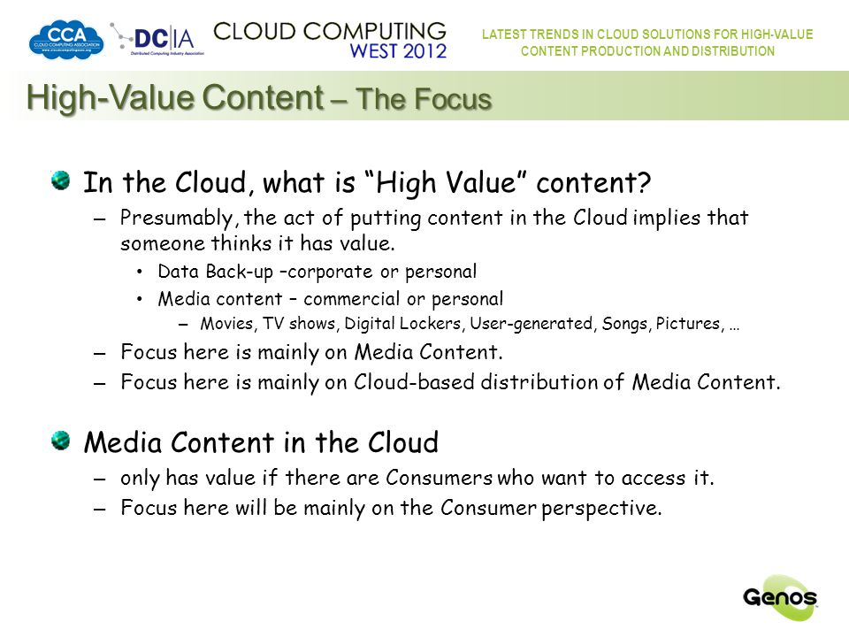 LATEST TRENDS IN CLOUD SOLUTIONS FOR HIGH-VALUE CONTENT PRODUCTION AND DISTRIBUTION The Cloud – a Consumer Perspective The Cloud Most computer-equipped Consumers already know and use The Cloud – they don't know it by that name Online – they call it Online (or similar) Cloud Computing  Cloud Consuming My important data is backed-up online.