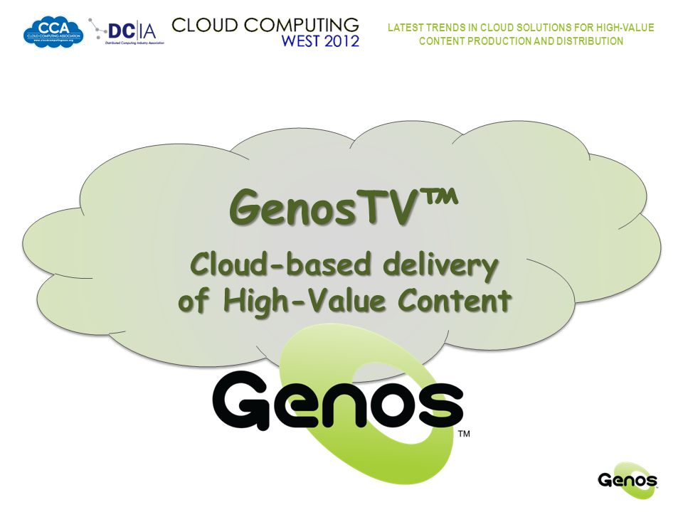 LATEST TRENDS IN CLOUD SOLUTIONS FOR HIGH-VALUE CONTENT PRODUCTION AND DISTRIBUTION GenosTV™ Overview  A Global Broadband Cable Company  Delivering real-time (linear) television programming  … plus stored, time-shifted and on-demand content  Target Markets: WORLDWIDE OUR GOAL  Content Delivery = WORLDWIDE – OUR GOAL WORLDWIDE OUR GOAL  Content Sourcing = WORLDWIDE – OUR GOAL  Distribution Infrastructure  Cloud-based  Internet / World Wide Web through central server clouds to the GenosTV application on consumer client devices  Encrypted and securely delivered content More secure than traditional cable Every connection continuously verified – much like a VPN The Cloud Worldwide Content Providers Ingestion Distribution Requests Worldwide Content Consumers