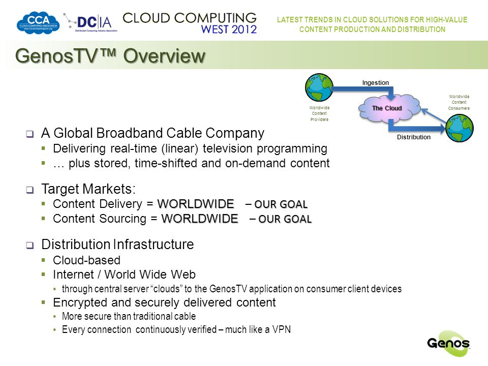 LATEST TRENDS IN CLOUD SOLUTIONS FOR HIGH-VALUE CONTENT PRODUCTION AND DISTRIBUTION GenosTV™ Overview  Cloud-based ingestion, storage and distribution of content  for display on the Consumer's in-home TV screen(s) with migration to TV Everywhere at a later date  providing linear TV plus on-demand, time-shifted and stored content  with potentially infinite channel capacity  merging Entertainment with Internet functionality  Target Client Devices:  Internet-Enabled Digital TVs  Other Internet-Enabled consumer electronics devices Games Consoles, BluRay players, Home Theatre systems, IPTV boxes …  Mobile Devices (later deployment)  Computers (later deployment)  Portability:  accessible anywhere with a broadband Internet connection allowing consumers to take their service wherever they go service capability will match permissions for actual geographic location