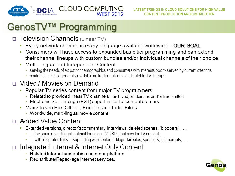 LATEST TRENDS IN CLOUD SOLUTIONS FOR HIGH-VALUE CONTENT PRODUCTION AND DISTRIBUTION GenosTV™ Overview MODEM Other Boxes / Devices IPTV STB MODEM Distributed Server & Storage Cloud & Edge Distribution Servers HDTV Internet-enabled HDTV MODEM Content Ingestion Millions of other TVs Content Delivery Internet Content Requests Subscriber Database & Rights Management Servers Authentication / Validation / Geo-location / Statistics Analytics / Statistics Dashboard to Content Providers via Internet HDTV Games Console Worldwide Content Providers Selection, Content Requests, Subscriber Identification, Bandwidth Negotiation, etc.