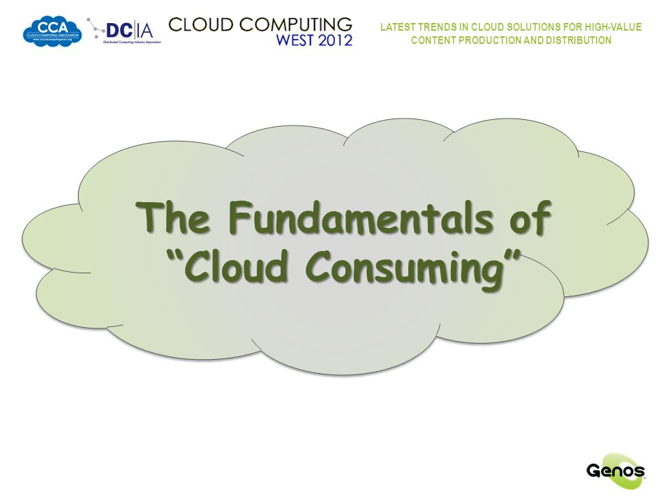LATEST TRENDS IN CLOUD SOLUTIONS FOR HIGH-VALUE CONTENT PRODUCTION AND DISTRIBUTION Fundamentals of Cloud Consuming In the Cloud, the high volume content is Video – now digital – easy to manipulate, reformat, store and distribute Today, the majority of video content consumption is still on televisions.