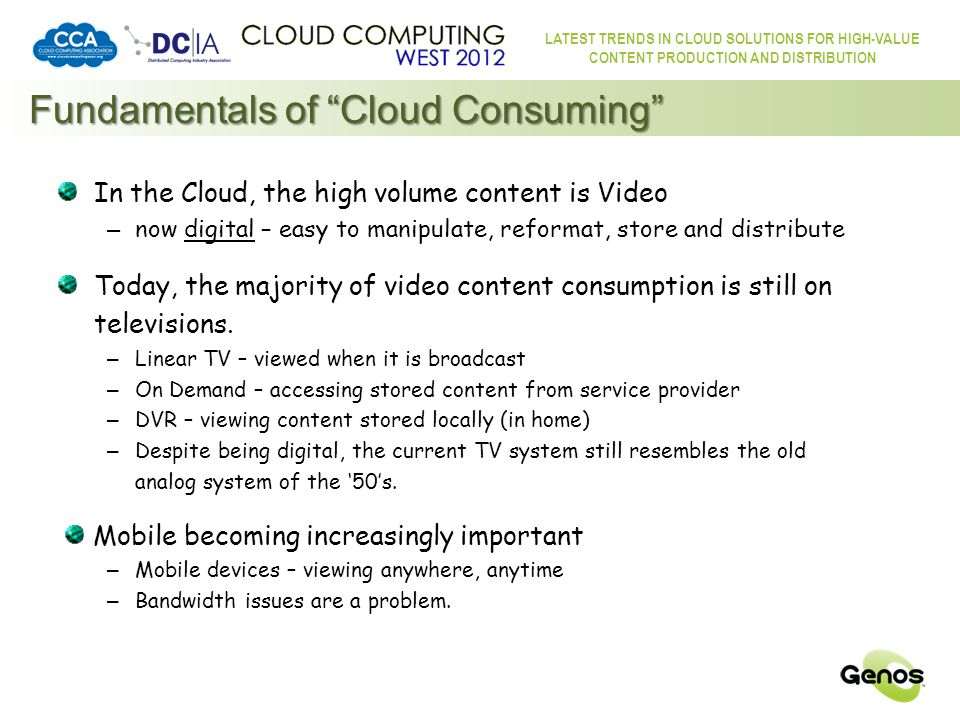 LATEST TRENDS IN CLOUD SOLUTIONS FOR HIGH-VALUE CONTENT PRODUCTION AND DISTRIBUTION Fundamentals of Cloud Consuming The Cloud can merge Entertainment with Internet functionality – Needs to be simple for even the most technophobic Consumer – Needs to be a seamless, beneficial and useful aggregation Provide Linear TV integrated with DVR and VoD/FoD functions – with more channels and more entertainment options – able to serve the interests of smaller, broader audience sets – with simplified time-shifting – without the need for special equipment – without storage capacity limitations Integrate the Social Element/Dynamic – Social TV – The Consumer is a social animal.