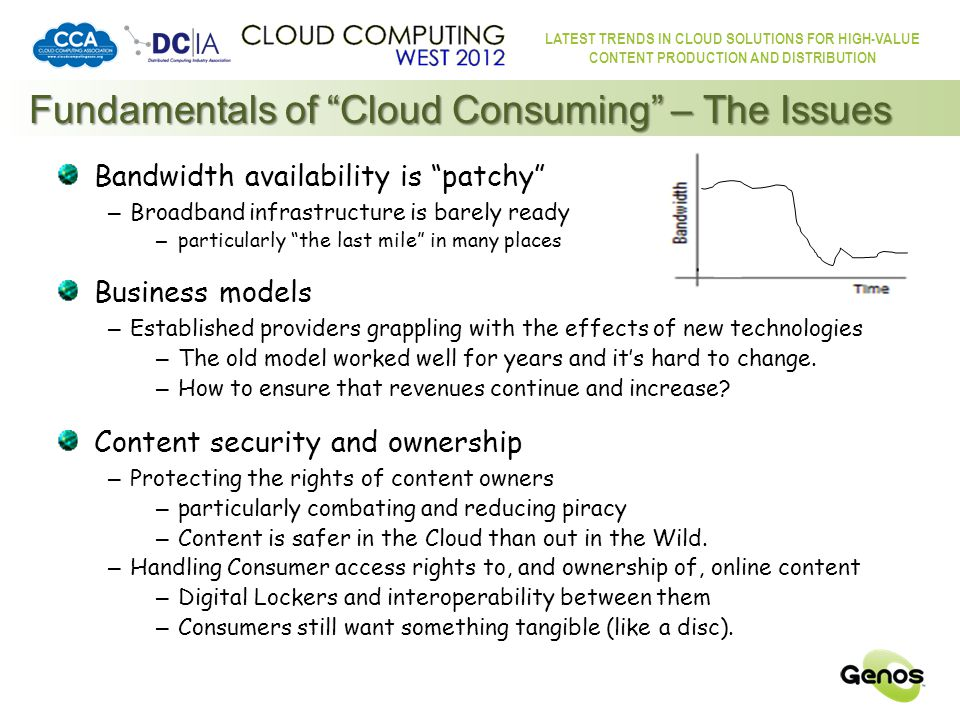 LATEST TRENDS IN CLOUD SOLUTIONS FOR HIGH-VALUE CONTENT PRODUCTION AND DISTRIBUTION Fundamentals of Cloud Consuming – The Result A happier Consumer with more choice – Getting what they want, when they want, where they want Opportunity to open new avenues for content – from a wider range of content providers – to wider audiences than ever before – serving under-served interests and demographics – expatriate communities, multiple languages, minority groups, etc.