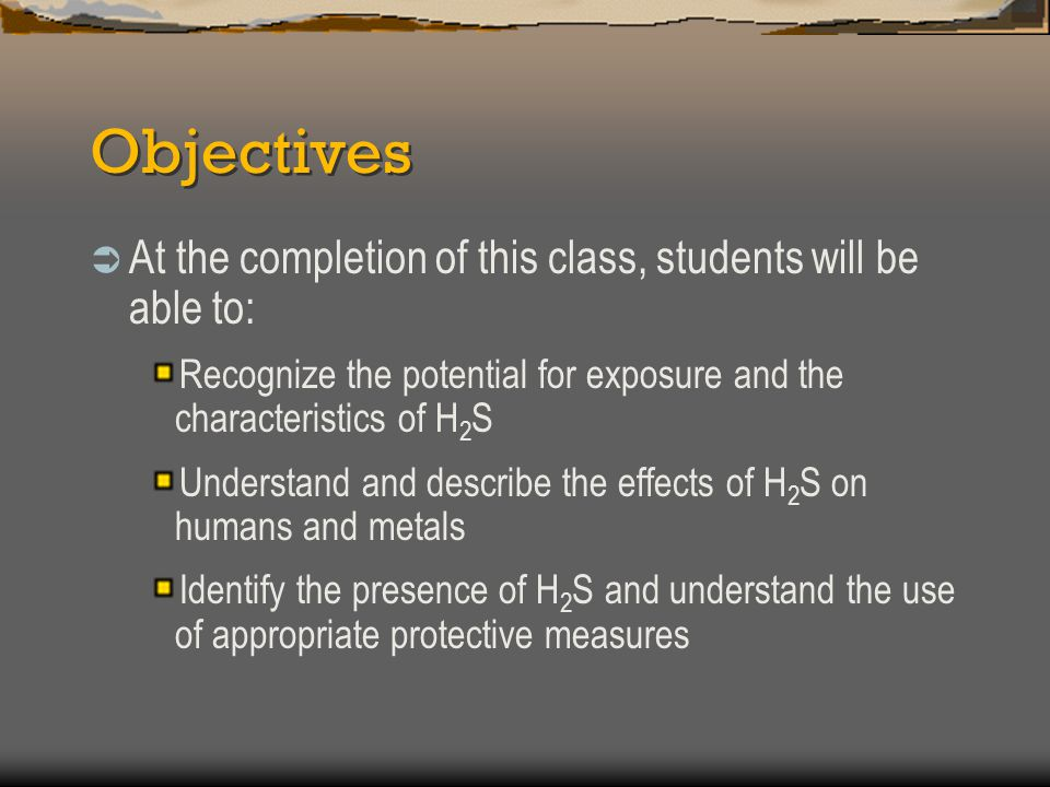 Objectives …Continued Understand basic notification procedures Understand the basic use of detection equipment Understand basic rescue and safety measures Demonstrate the correct use of protective equipment Meet the certification requirements for H 2 S training