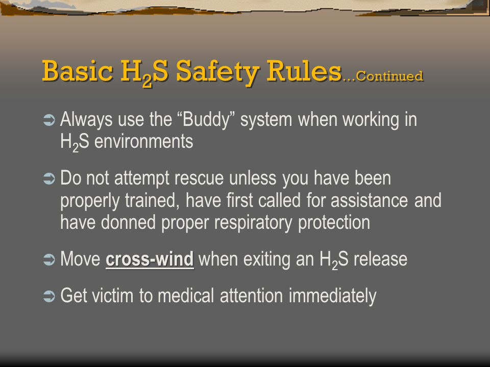 Basic H 2 S Safety Rules …Continued out  Park your vehicle headed out daily  Check your protective equipment daily  Keep protective equipment in good operating condition immediately  Report any leaks or suspicions of H 2 S presence to your supervisor immediately