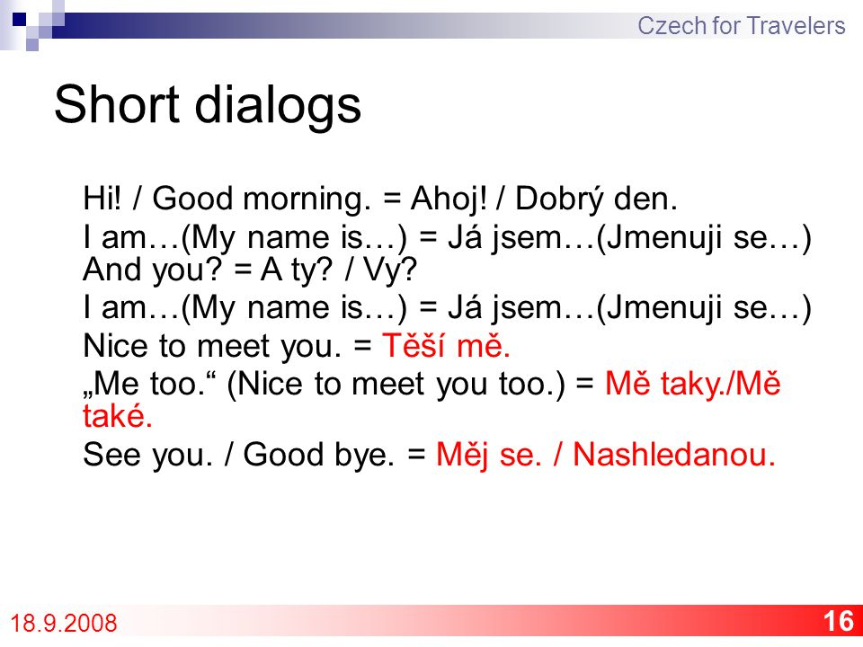 Hi./ Good morning. = Ahoj. / Dobrý den. Where are you come from.