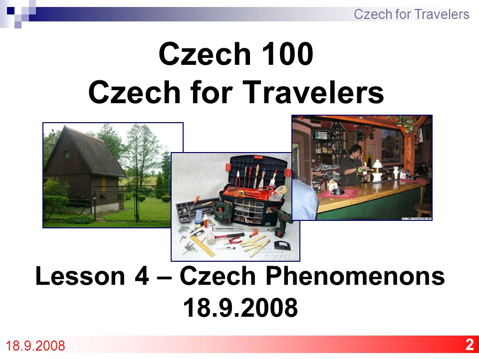 3 Program Life in communism Discussion – comparison CZE and USA  Phenomenons of the Czech Republic Opakování – Revision Quiz 2 Oral examination Vocabulary + Phrases L2 Czech for Travelers 18.9.2008