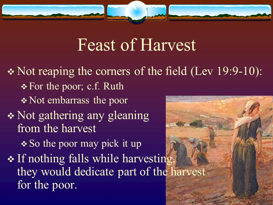 Feast of Harvest  Feast of reaping the fruit of labor after much toil:  Those who sow in tears, Shall reap in joy.
