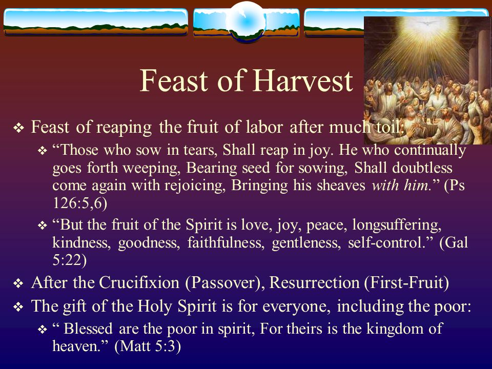 The Seven Feasts of the Lord  Christ in the Feasts  Passover - The Crucified Christ  Unleavened Bread - The Afflicted Christ; The Burial of Christ  First Fruits - The Resurrected Christ  Harvest/Pentecost/Weeks – The Holy Spirit, the Giver of gifts  Trumpets -  Atonement -  Tabernacles -