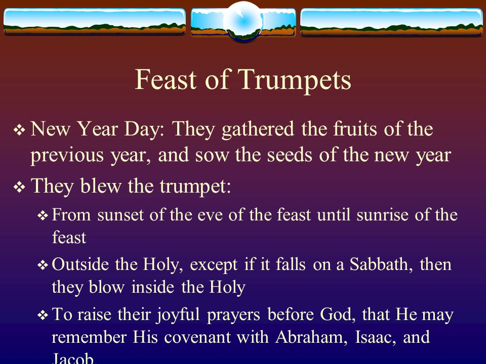 Feast of Trumpets  Beginning of Seventh month, after the long summer period:  Prelude to the Great Day of Atonement which follows  Jews prepared for it during this time with prayers, repentance and purification  Paramoun in the New Testament  Commemoration of the sound of thunder and trumpet heard when God appeared to Moses on the mountain (Exo 19:14-19)