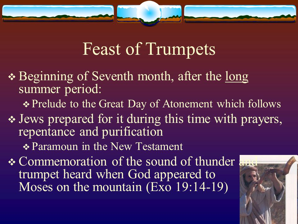 Feast of Trumpets  Seventh month – commemoration of seventh day, God's rest (Sabbath)  Commemoration of God's work of Creation:  Blowing – joy of the whole creation:  Where were you when I laid the foundations of the earth.