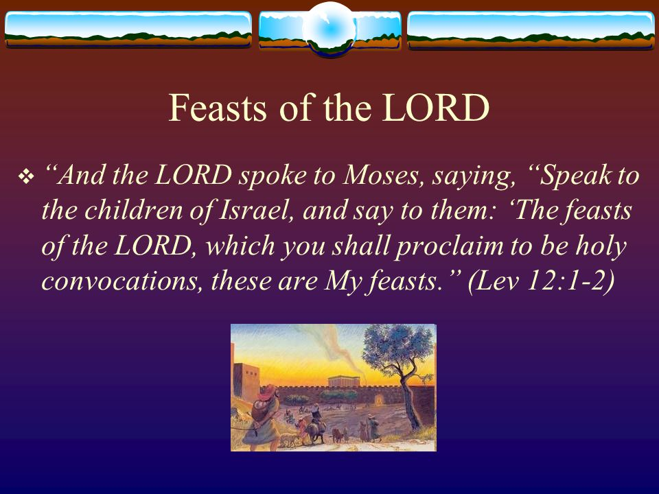 Old Testament Feasts  Weekly – Sabbath (Exo 20:8-11)  Monthly - New Moons (beginnings of lunar months) (Num 10:10, 28:11-15)  Annual  Ordained by God (7 feasts)  Passover (Exo 12, Lev 23:5)  Unleavened Bread (Exo 13, Lev 23:6-8)  First Fruits (Lev 23:9-14)  Harvest/Pentecost/Weeks (Lev 23:15-22)  Trumpets (Lev 23:23-25)  Atonement (Lev 16, Lev 23:26-32)  Tabernacles (Lev 23:33-36)  Ordained by Men  Dedication (1Mac 4:59, Jn 10:22)  Purim (Est 9:29-32)  Judith's victory over Holofernes (Jud 16)  Fire of Purification by Nehemiah (2Mac 1:18)  Judas's victory over Nicanor (1Mac 7:48-49)