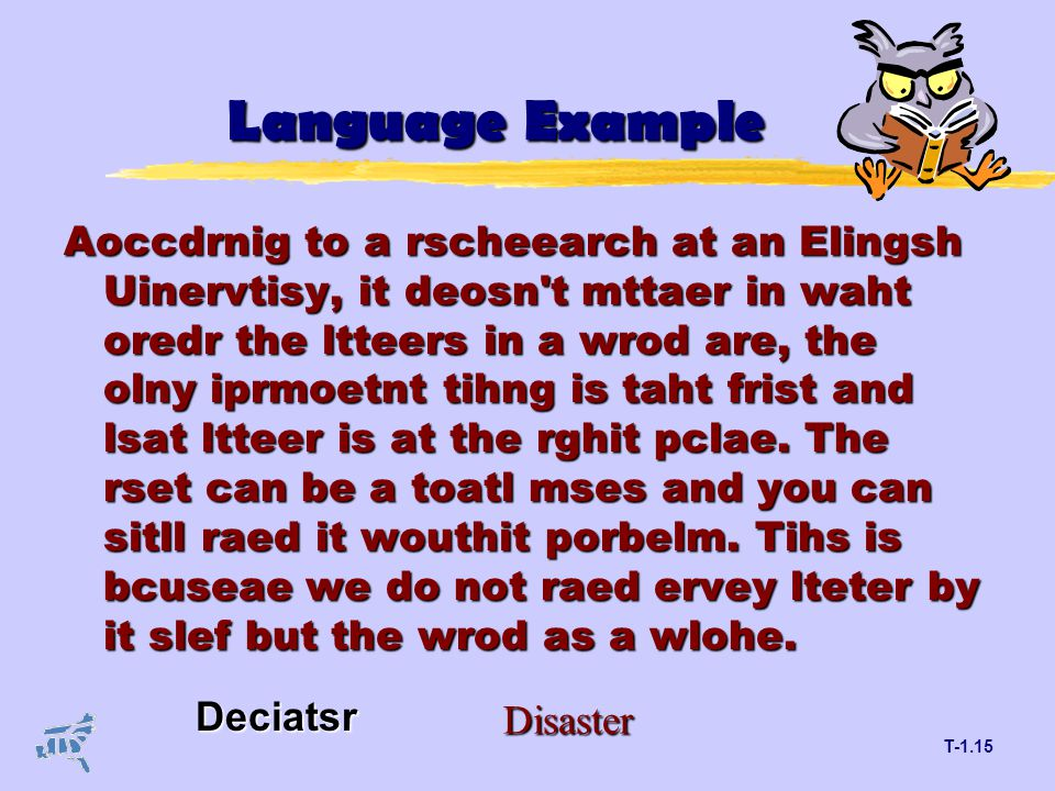 T-1.15 Language Example Aoccdrnig to a rscheearch at an Elingsh Uinervtisy, it deosn t mttaer in waht oredr the ltteers in a wrod are, the olny iprmoetnt tihng is taht frist and lsat ltteer is at the rghit pclae.