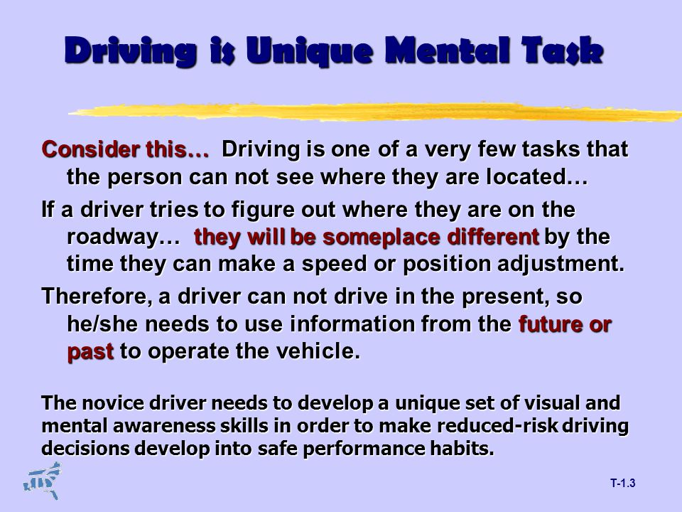 T-1.3 Driving is Unique Mental Task Consider this… Driving is one of a very few tasks that the person can not see where they are located… If a driver tries to figure out where they are on the roadway… they will be someplace different by the time they can make a speed or position adjustment.