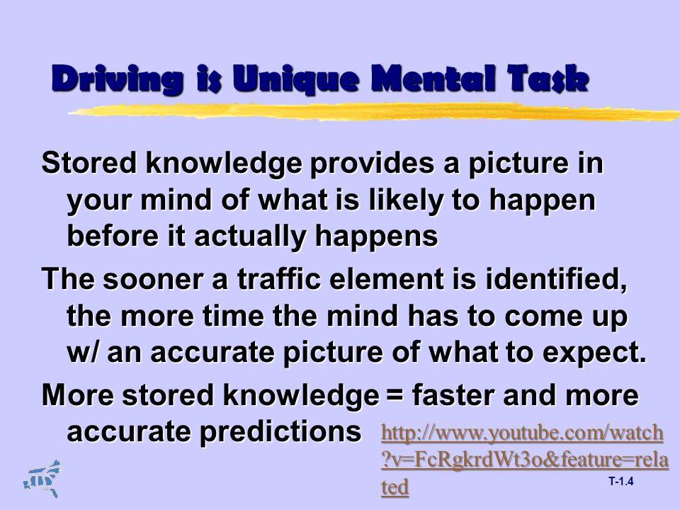 T-1.4 Driving is Unique Mental Task Stored knowledge provides a picture in your mind of what is likely to happen before it actually happens The sooner a traffic element is identified, the more time the mind has to come up w/ an accurate picture of what to expect.