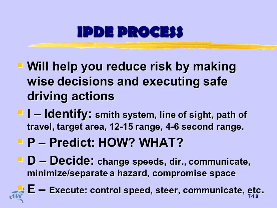 T-1.8 IPDE PROCESS  Will help you reduce risk by making wise decisions and executing safe driving actions  I – Identify: smith system, line of sight, path of travel, target area, 12-15 range, 4-6 second range.