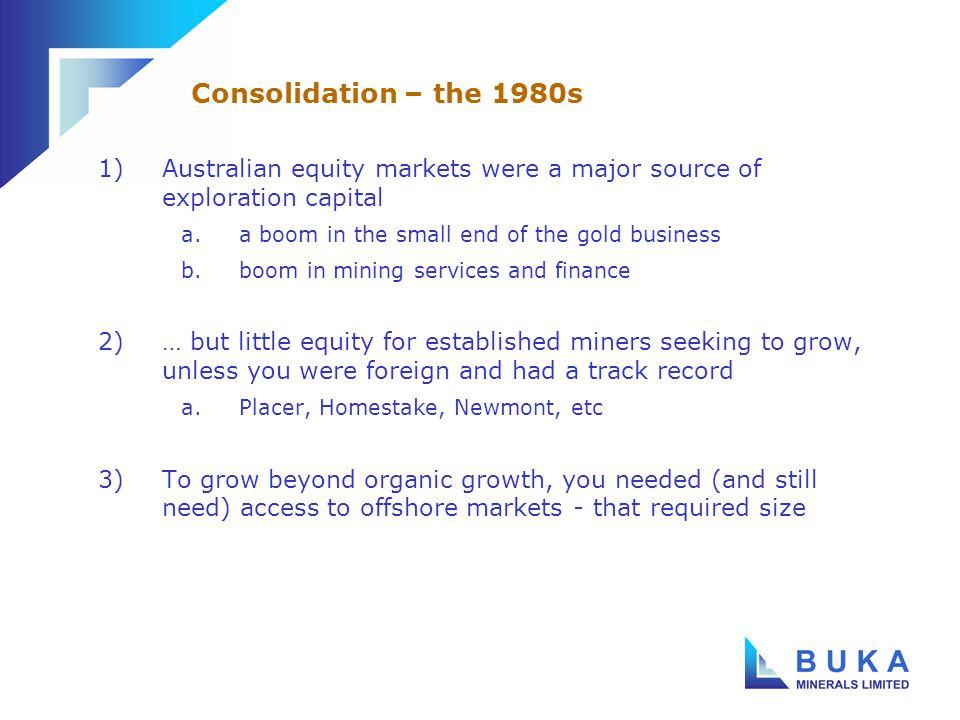 1)Equity capital and premium prices followed the successful miners and explorers a.the North American markets began to dominate the equity side of mining finance b.North American institutions became the dominant investors and shareholders c.… and they were only interested in large capitalisation stocks, preferably home-grown 2)The result was mass consolidation in Australian mining a.between Australian companies seeking to compete b.by North American companies using their financial muscle c.by South African companies seeking to diversify Growing a mining company in the 1990s