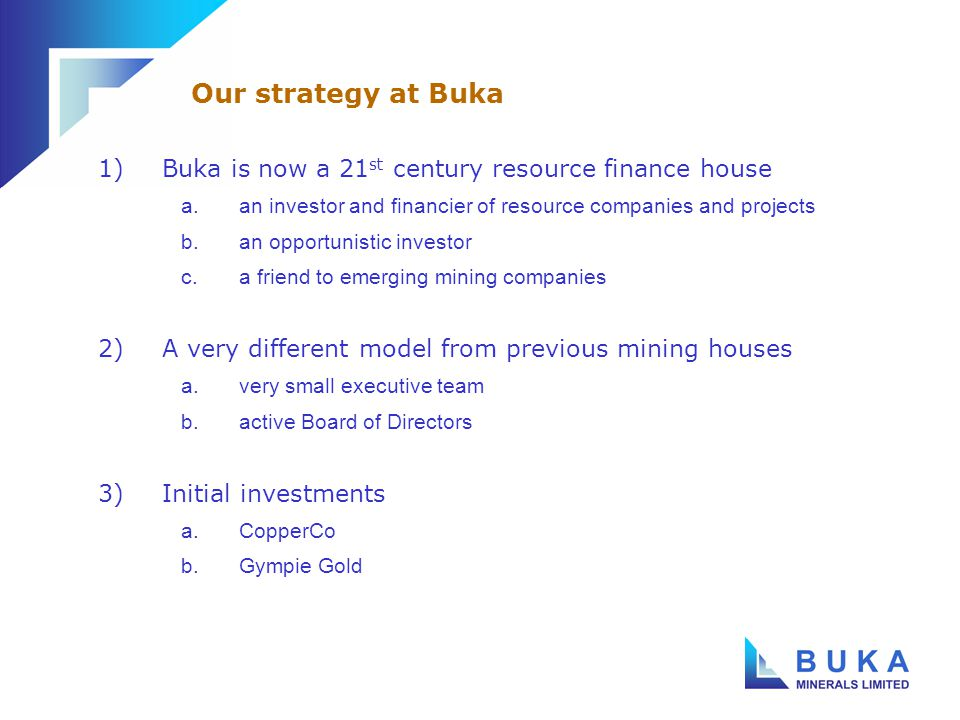 1)Buka is the cornerstone shareholder (22%) 2)Buka's Lady Annie is the cornerstone asset 3)A regional exploration play a.large land position north of Mt Isa b.oxide and sulphide copper focus 4)… and a strong management team a.Brian Rear b.Mineral Securities CopperCo