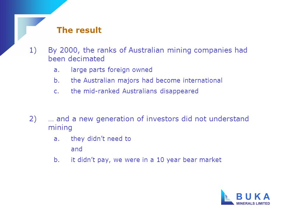 1)A handful of majors a.foreign – Rio, Anglo, the gold majors b.Australian – BHPB, WMC 2)A number of significant company failures (Pasminco, Western Metals, Gympie, Sons of Gwalia) 3)A tiny mid tier 4)A diminishing number of active smaller companies The Australian mining industry in 2000-04