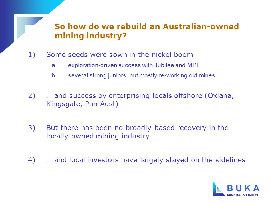 1)The Australian industry has not delivered real exploration success a.comparison to the North American majors b.distinction between bulk commodities and metals 2)Australian institutions have not seen the same value in Australian-owned resources assets a.cycle-pickers rather than long term investors b.thus the need to secure equity offshore c.disadvantage relative to North American and UK-based companies (pool of funds, Canadian property, etc) Two underlying issues