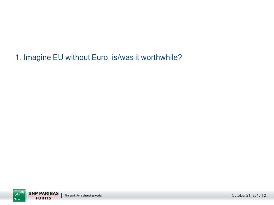 October 21, 2010   3 1.Imagine EU without Euro: is/was it worthwhile.