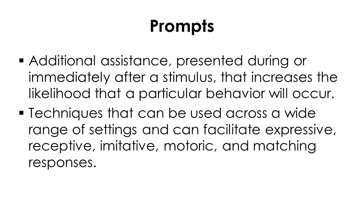 Prompts  Additional assistance, presented during or immediately after a stimulus, that increases the likelihood that a particular behavior will occur.